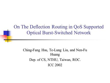 On The Deflection Routing in QoS Supported Optical Burst-Switched Network Ching-Fang Hsu, Te-Lung Liu, and Nen-Fu Huang Dep. of CS, NTHU, Taiwan, ROC.