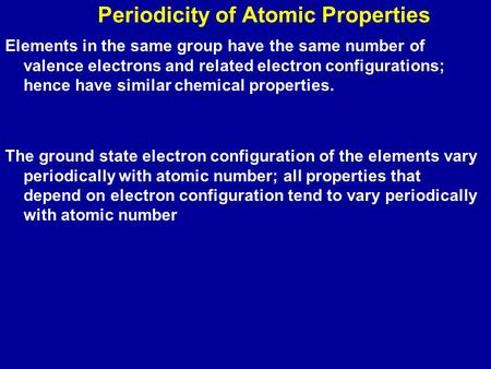 Periodicity of Atomic Properties Elements in the same group have the same number of valence electrons and related electron configurations; hence have similar.
