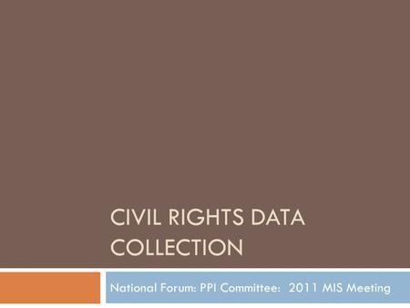 CIVIL RIGHTS DATA COLLECTION National Forum: PPI Committee: 2011 MIS Meeting.
