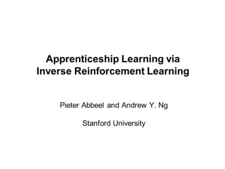 Pieter Abbeel and Andrew Y. Ng Apprenticeship Learning via Inverse Reinforcement Learning Pieter Abbeel and Andrew Y. Ng Stanford University.