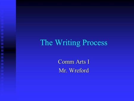 The Writing Process Comm Arts I Mr. Wreford. The Writing Process Prewriting Prewriting Planning Planning Drafting Drafting Revising Revising Proofreading.
