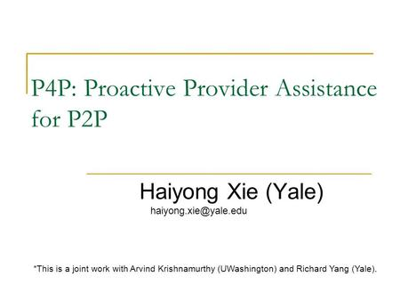 P4P: Proactive Provider Assistance for P2P Haiyong Xie (Yale) *This is a joint work with Arvind Krishnamurthy (UWashington) and Richard.