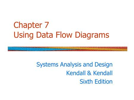 Chapter 7 Using Data Flow Diagrams Systems Analysis and Design Kendall & Kendall Sixth Edition.