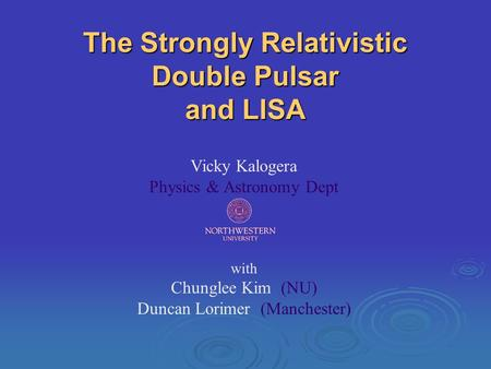 The Strongly Relativistic Double Pulsar and LISA Vicky Kalogera Physics & Astronomy Dept with Chunglee Kim (NU) Duncan Lorimer (Manchester)