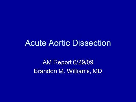 Acute Aortic Dissection AM Report 6/29/09 Brandon M. Williams, MD.