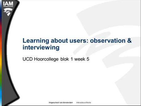 Hogeschool van Amsterdam Interactieve Media Learning about users: observation & interviewing UCD Hoorcollege blok 1 week 5.
