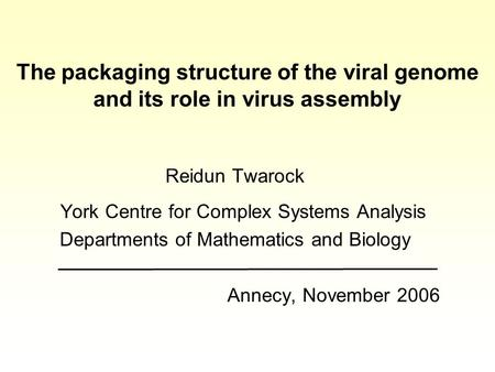 The packaging structure of the viral genome and its role in virus assembly Reidun Twarock York Centre for Complex Systems Analysis Departments of Mathematics.