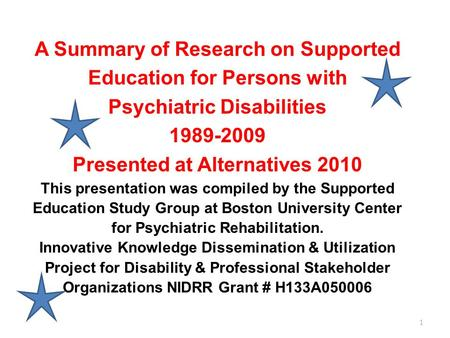 1 A Summary of Research on Supported Education for Persons with Psychiatric Disabilities 1989-2009 Presented at Alternatives 2010 This presentation was.