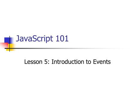 JavaScript 101 Lesson 5: Introduction to Events. Lesson Topics Event driven programming Events and event handlers The onClick event handler for hyperlinks.