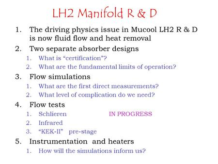 "LH2 Manifold R & D 1.The driving physics issue in Mucool LH2 R & D is now fluid flow and heat removal 2.Two separate absorber designs 1.What is ""certification""?"