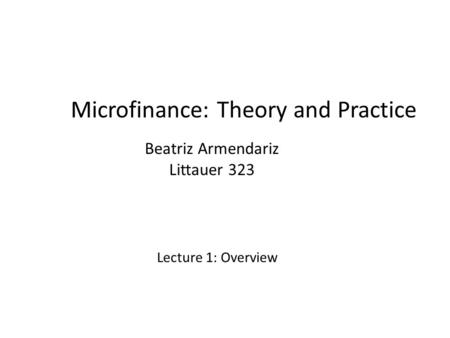 Microfinance: Theory and Practice Beatriz Armendariz Littauer 323 Lecture 1: Overview.