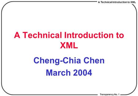 A Technical Introduction to XML Transparency No. 1 A Technical Introduction to XML Cheng-Chia Chen March 2004.