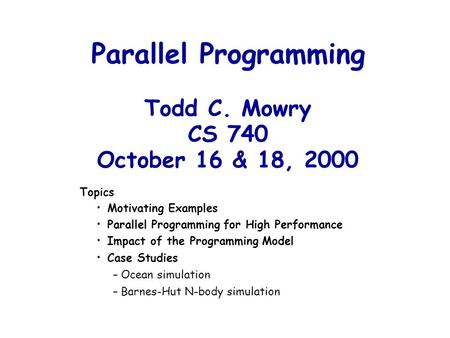 Parallel Programming Todd C. Mowry CS 740 October 16 & 18, 2000 Topics Motivating Examples Parallel Programming for High Performance Impact of the Programming.