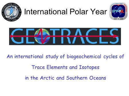 International Polar Year An international study of biogeochemical cycles of Trace Elements and Isotopes in the Arctic and Southern Oceans.