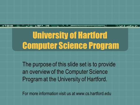 University of Hartford Computer Science Program The purpose of this slide set is to provide an overview of the Computer Science Program at the University.