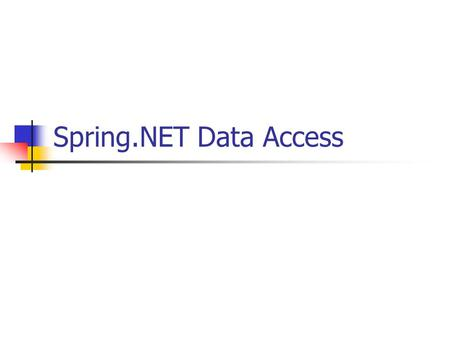 "Spring.NET Data Access. Spring in a nutshell Applies OO best practices and integrates best-of- breed technologies to provide a ""one-stop-shop"" for building."