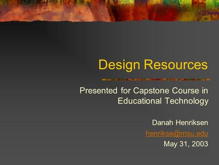 Design Resources Presented for Capstone Course in Educational Technology Danah Henriksen May 31, 2003.