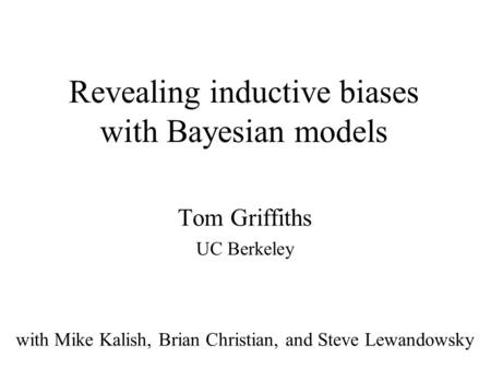 Revealing inductive biases with Bayesian models Tom Griffiths UC Berkeley with Mike Kalish, Brian Christian, and Steve Lewandowsky.