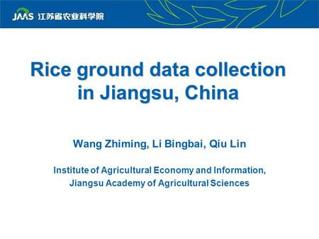 Rice ground data collection in Jiangsu, China Wang Zhiming, Li Bingbai, Qiu Lin Institute of Agricultural Economy and Information, Jiangsu Academy of Agricultural.