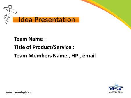Idea Presentation Team Name : Title of Product/Service : Team Members Name, HP, email.