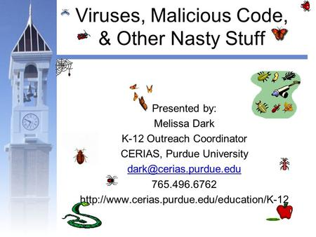 Viruses, Malicious Code, & Other Nasty Stuff Presented by: Melissa Dark K-12 Outreach Coordinator CERIAS, Purdue University 765.496.6762.