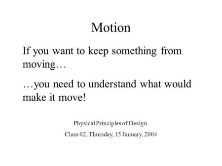 Motion If you want to keep something from moving… …you need to understand what would make it move! Physical Principles of Design Class 02, Thursday, 15.