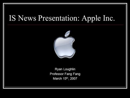 IS News Presentation: Apple Inc. Ryan Loughlin Professor Fang Fang March 15 th, 2007.