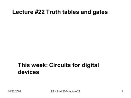 10/22/2004EE 42 fall 2004 lecture 221 Lecture #22 Truth tables and gates This week: Circuits for digital devices.