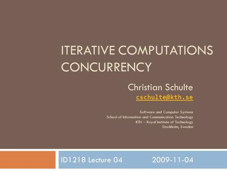 ITERATIVE COMPUTATIONS CONCURRENCY ID1218 Lecture 042009-11-04 Christian Schulte Software and Computer Systems School of Information and.