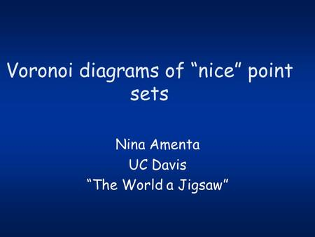 "Voronoi diagrams of ""nice"" point sets Nina Amenta UC Davis ""The World a Jigsaw"""