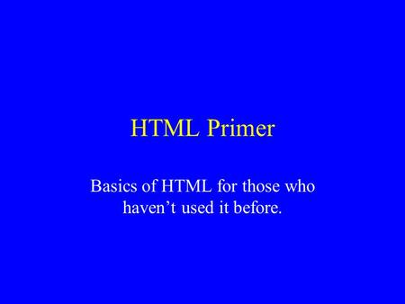 HTML Primer Basics of HTML for those who haven't used it before.