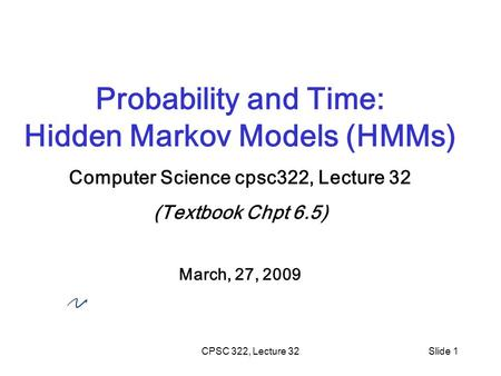 CPSC 322, Lecture 32Slide 1 Probability and Time: Hidden Markov Models (HMMs) Computer Science cpsc322, Lecture 32 (Textbook Chpt 6.5) March, 27, 2009.