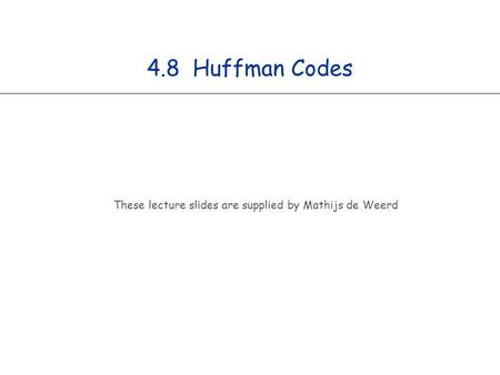 4.8 Huffman Codes These lecture slides are supplied by Mathijs de Weerd.