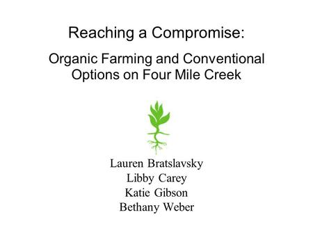 Lauren Bratslavsky Libby Carey Katie Gibson Bethany Weber Reaching a Compromise: Organic Farming and Conventional Options on Four Mile Creek.