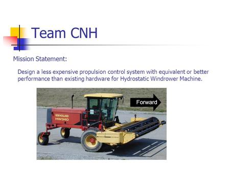 Team CNH Design a less expensive propulsion control system with equivalent or better performance than existing hardware for Hydrostatic Windrower Machine.