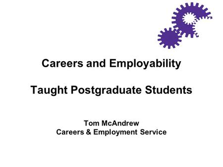 Careers and Employability Taught Postgraduate Students Tom McAndrew Careers & Employment Service.