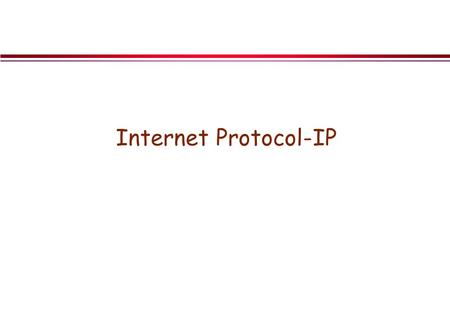 Internet Protocol-IP. Objective l TCP/IP vs. OSI models l CO vs. CL protocols l IP Features »Fragmentation »Routing l IP Datagram Format l IPv6.