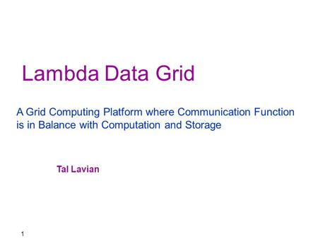 1 Lambda Data Grid A Grid Computing Platform where Communication Function is in Balance with Computation and Storage Tal Lavian.
