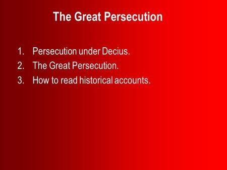 The Great Persecution 1.Persecution under Decius. 2.The Great Persecution. 3.How to read historical accounts.