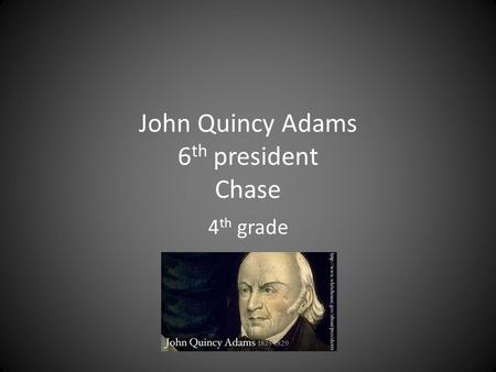 John Quincy Adams 6 th president Chase 4 th grade.