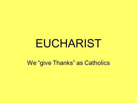 "EUCHARIST We ""give Thanks"" as Catholics. Gathering: We begin by listening to the assembly gathering."