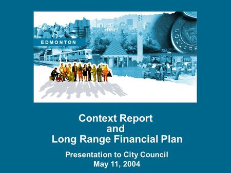 Context Report and Long Range Financial Plan Presentation to City Council May 11, 2004 E D M O N T O N.