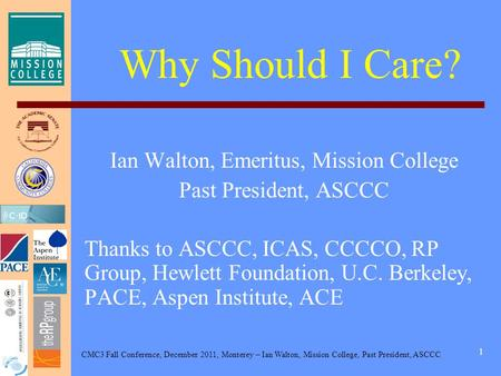 CMC3 Fall Conference, December 2011, Monterey – Ian Walton, Mission College, Past President, ASCCC 1 Why Should I Care? Ian Walton, Emeritus, Mission College.