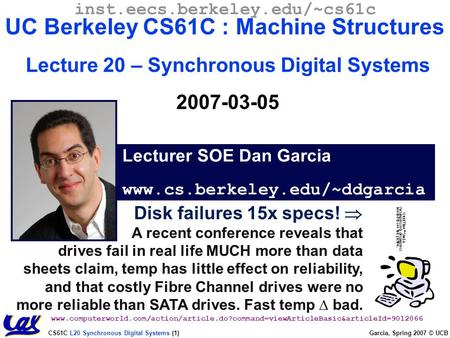 CS61C L20 Synchronous Digital Systems (1) Garcia, Spring 2007 © UCB Disk failures 15x specs!  A recent conference reveals that drives fail in real life.