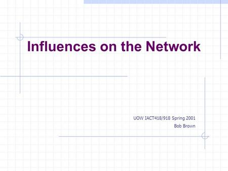 Influences on the Network UOW IACT418/918 Spring 2001 Bob Brown.