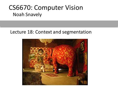 Lecture 18: Context and segmentation CS6670: Computer Vision Noah Snavely.