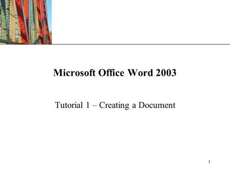 XP 1 Microsoft Office Word 2003 Tutorial 1 – Creating a Document.