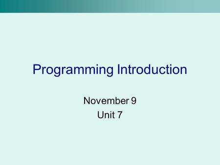 Programming Introduction November 9 Unit 7. What is Programming? Besides being a huge industry? Programming is the process used to write computer programs.