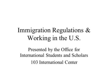 Immigration Regulations & Working in the U.S. Presented by the Office for International Students and Scholars 103 International Center.