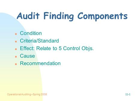 Operational Auditing--Spring 200811-1 Audit Finding Components n Condition n Criteria/Standard n Effect: Relate to 5 Control Objs. n Cause n Recommendation.